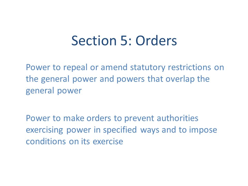 Section 5: Orders Power to repeal or amend statutory restrictions on the general power and powers that overlap the general power Power to make orders