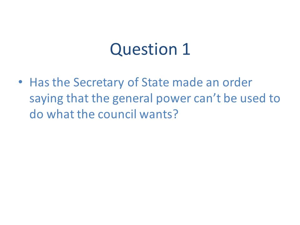 Question 1 Has the Secretary of State made an order saying that the general power cant be used to do what the council wants?