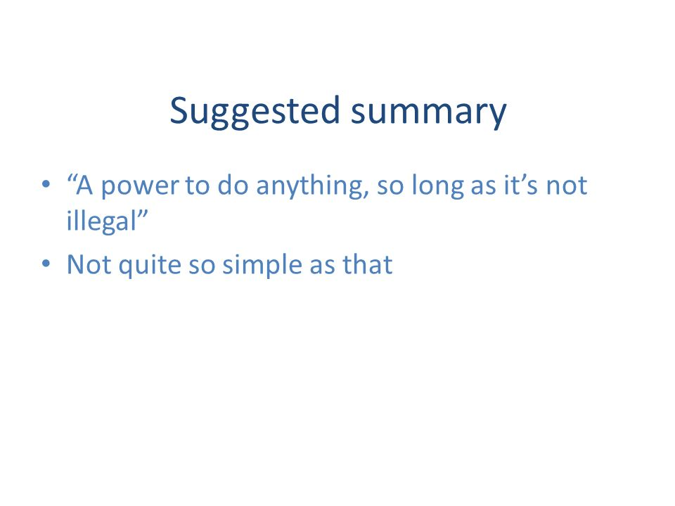 Suggested summary A power to do anything, so long as its not illegal Not quite so simple as that