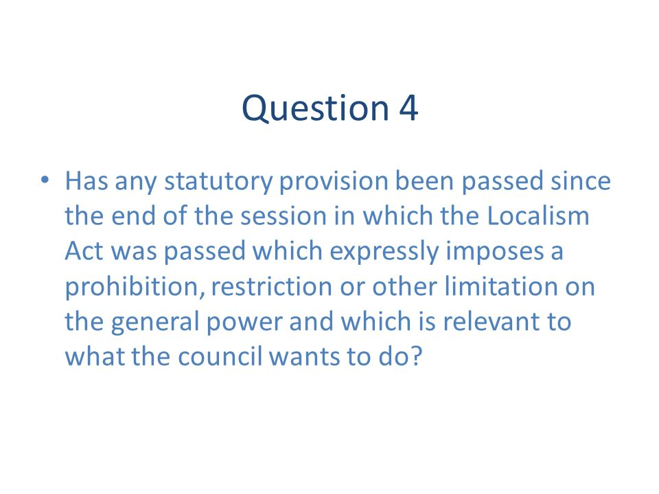 Question 4 Has any statutory provision been passed since the end of the session in which the Localism Act was passed which expressly imposes a prohibi