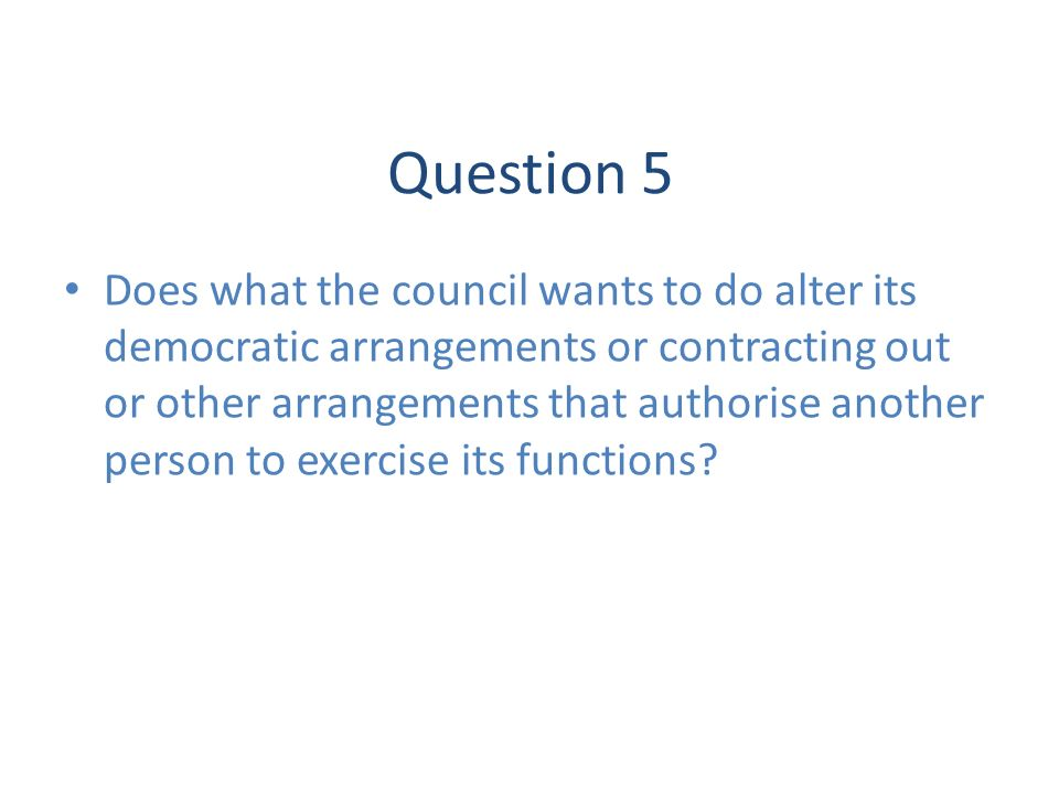 Question 5 Does what the council wants to do alter its democratic arrangements or contracting out or other arrangements that authorise another person to exercise its functions?