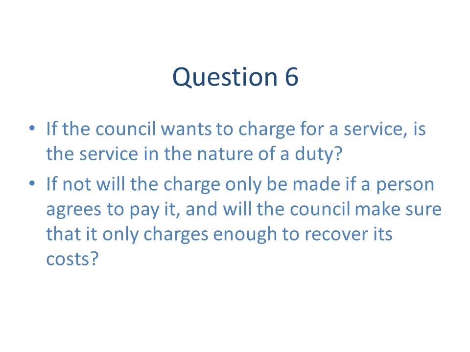 Question 6 If the council wants to charge for a service, is the service in the nature of a duty? If not will the charge only be made if a person agree