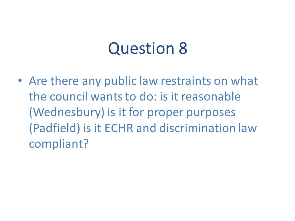 Question 8 Are there any public law restraints on what the council wants to do: is it reasonable (Wednesbury) is it for proper purposes (Padfield) is