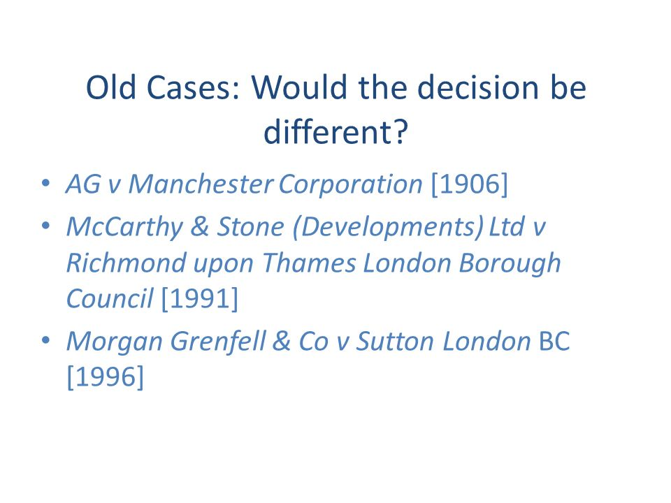 Old Cases: Would the decision be different? AG v Manchester Corporation [1906] McCarthy & Stone (Developments) Ltd v Richmond upon Thames London Borou