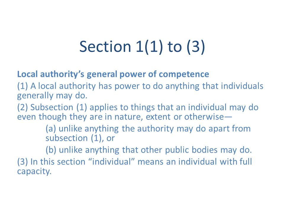 Section 1(1) to (3) Local authoritys general power of competence (1) A local authority has power to do anything that individuals generally may do. (2)