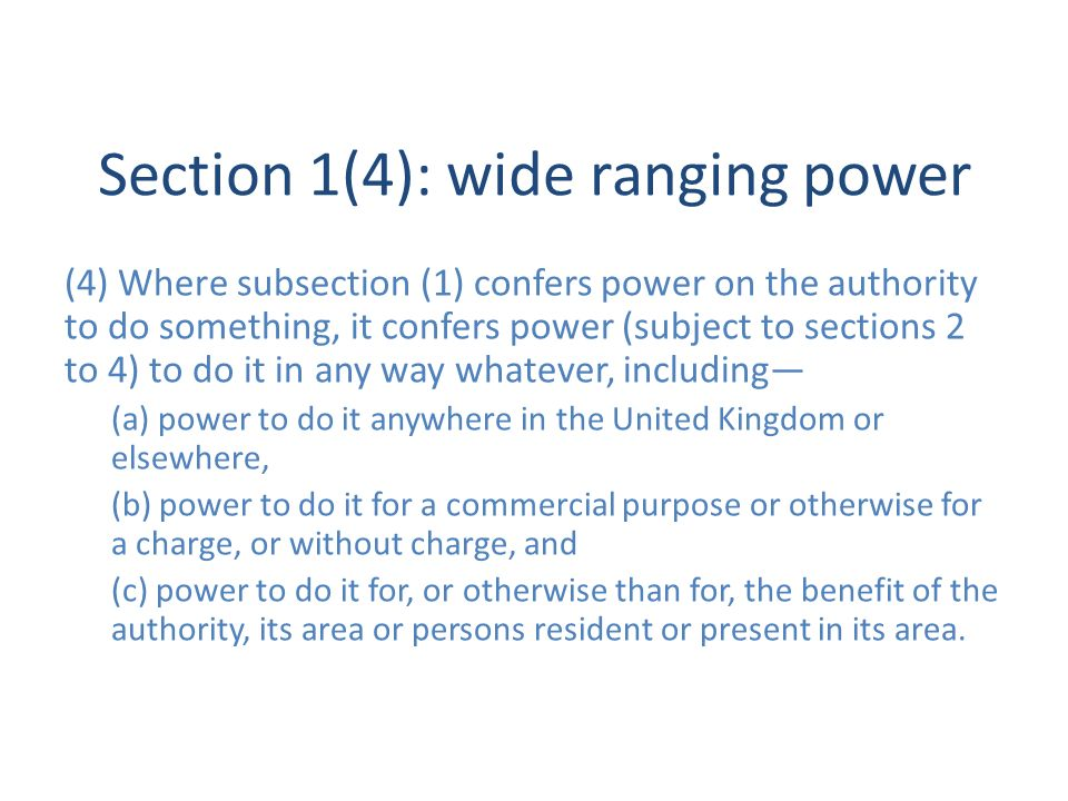 Section 1(4): wide ranging power (4) Where subsection (1) confers power on the authority to do something, it confers power (subject to sections 2 to 4) to do it in any way whatever, including (a) power to do it anywhere in the United Kingdom or elsewhere, (b) power to do it for a commercial purpose or otherwise for a charge, or without charge, and (c) power to do it for, or otherwise than for, the benefit of the authority, its area or persons resident or present in its area.