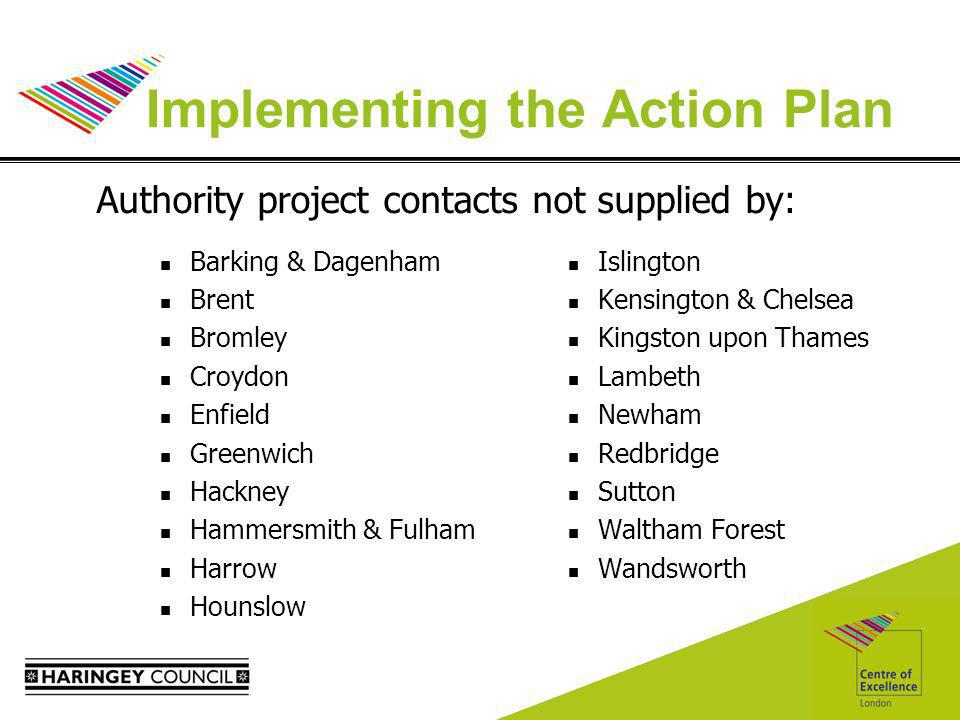 Implementing the Action Plan Barking & Dagenham Brent Bromley Croydon Enfield Greenwich Hackney Hammersmith & Fulham Harrow Hounslow Islington Kensington & Chelsea Kingston upon Thames Lambeth Newham Redbridge Sutton Waltham Forest Wandsworth Authority project contacts not supplied by: