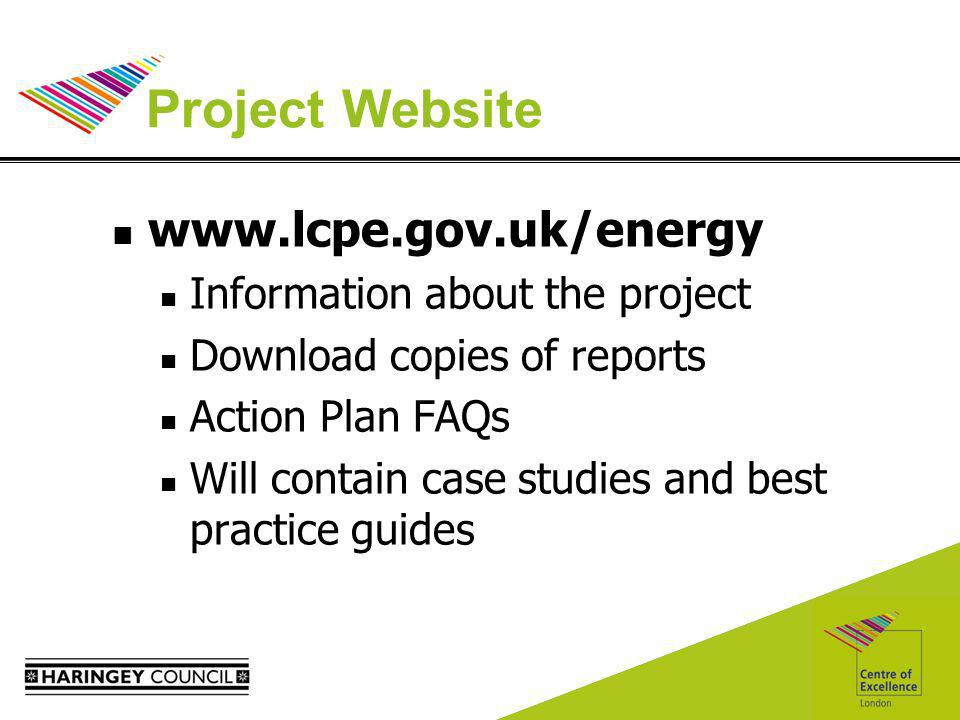 Project Website www.lcpe.gov.uk/energy Information about the project Download copies of reports Action Plan FAQs Will contain case studies and best practice guides