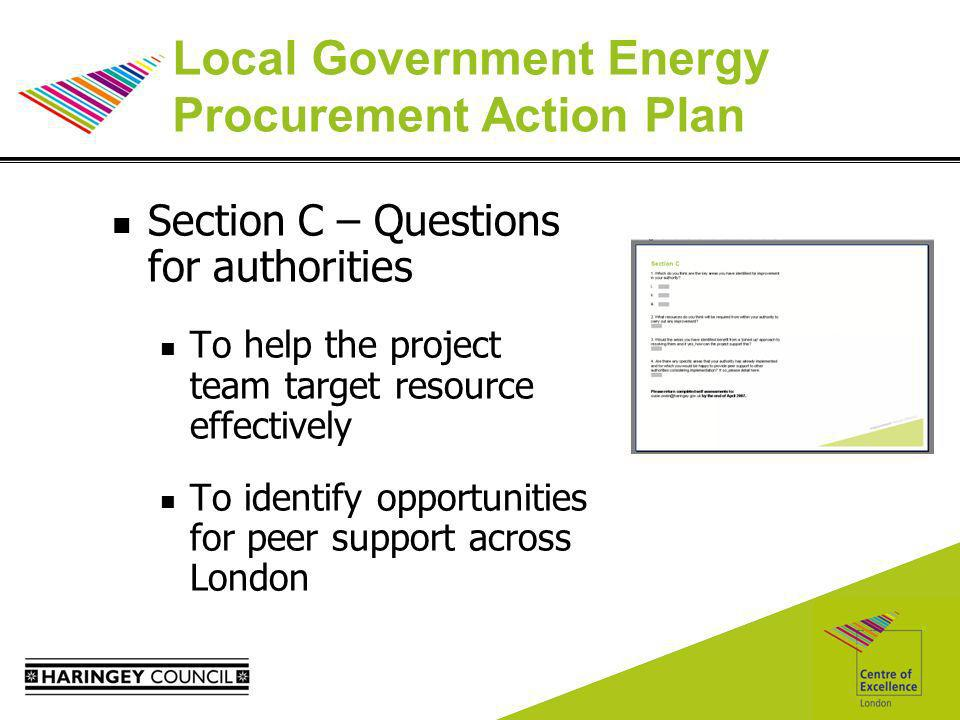 Local Government Energy Procurement Action Plan Section C – Questions for authorities To help the project team target resource effectively To identify opportunities for peer support across London