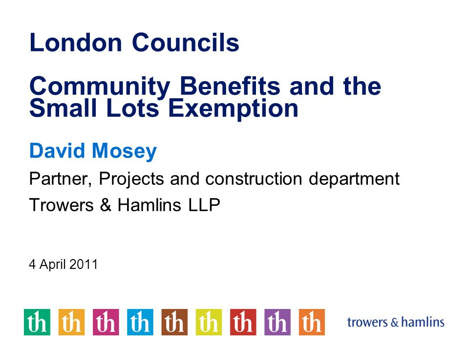 London Councils Community Benefits and the Small Lots Exemption David Mosey Partner, Projects and construction department Trowers & Hamlins LLP 4 April 2011