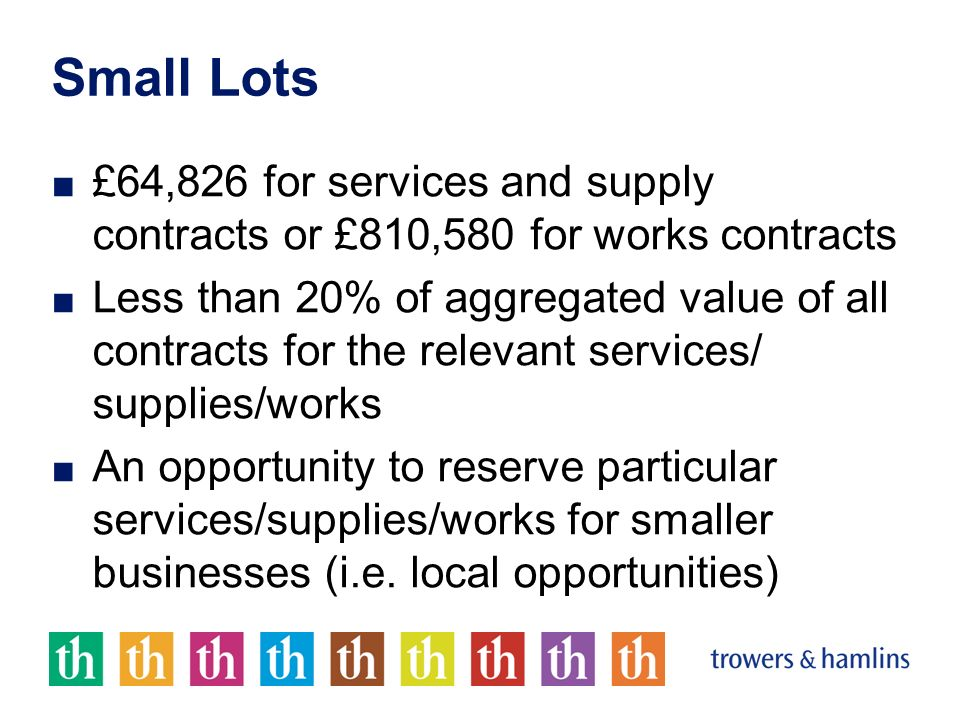 Small Lots £64,826 for services and supply contracts or £810,580 for works contracts Less than 20% of aggregated value of all contracts for the releva