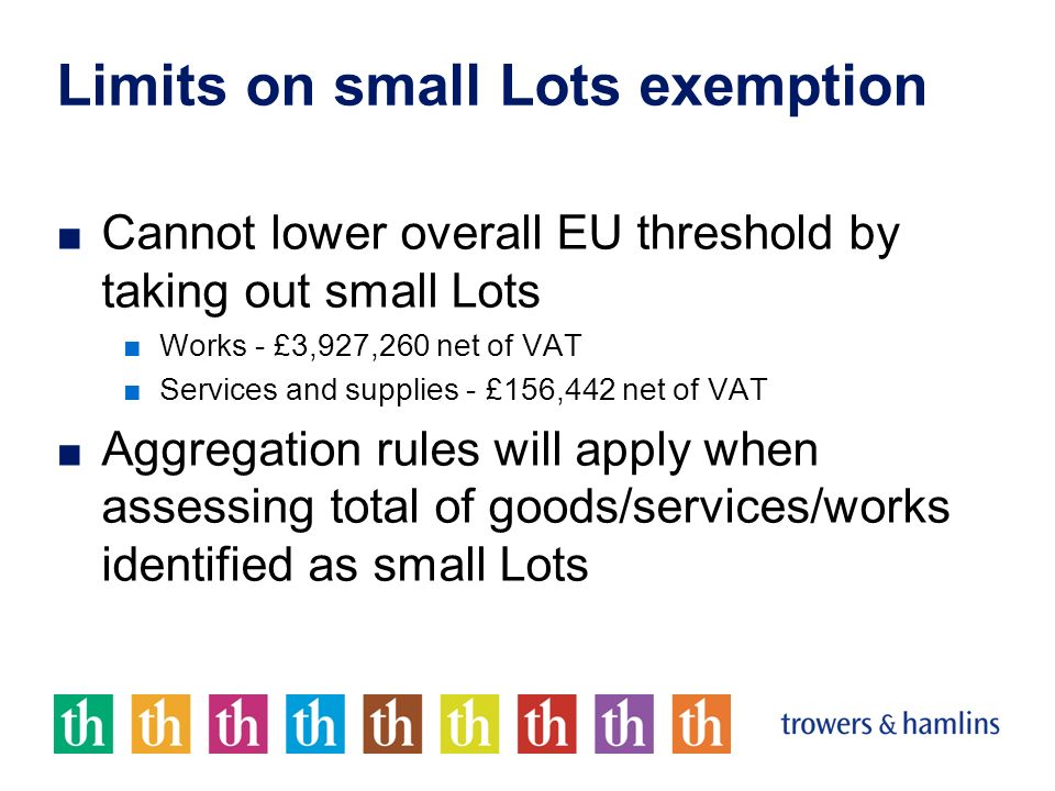 Limits on small Lots exemption Cannot lower overall EU threshold by taking out small Lots Works - £3,927,260 net of VAT Services and supplies - £156,442 net of VAT Aggregation rules will apply when assessing total of goods/services/works identified as small Lots