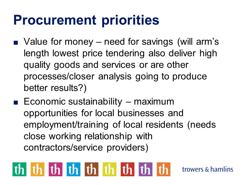 Procurement priorities Value for money – need for savings (will arms length lowest price tendering also deliver high quality goods and services or are other processes/closer analysis going to produce better results?) Economic sustainability – maximum opportunities for local businesses and employment/training of local residents (needs close working relationship with contractors/service providers)