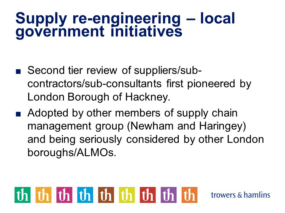 Supply re-engineering – local government initiatives Second tier review of suppliers/sub- contractors/sub-consultants first pioneered by London Boroug