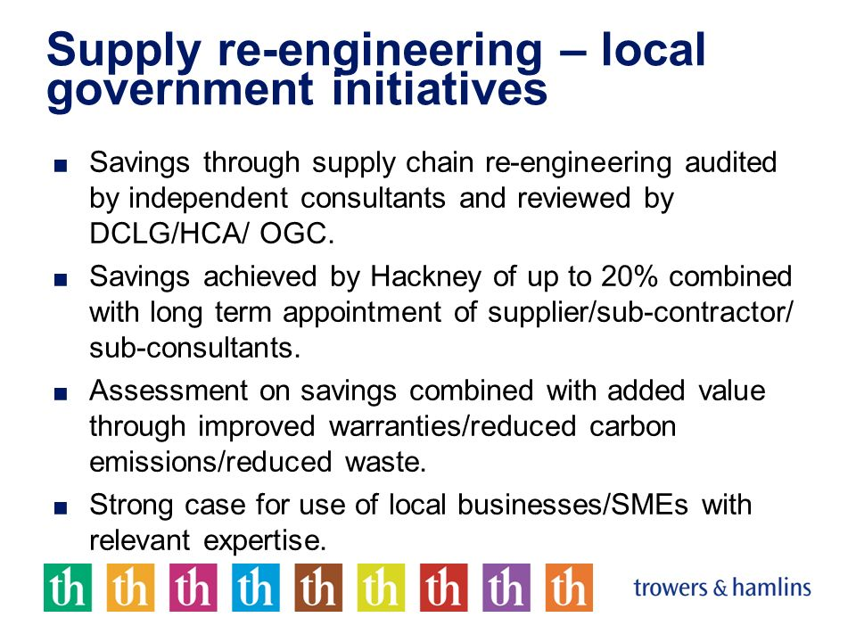 Supply re-engineering – local government initiatives Savings through supply chain re-engineering audited by independent consultants and reviewed by DCLG/HCA/ OGC.