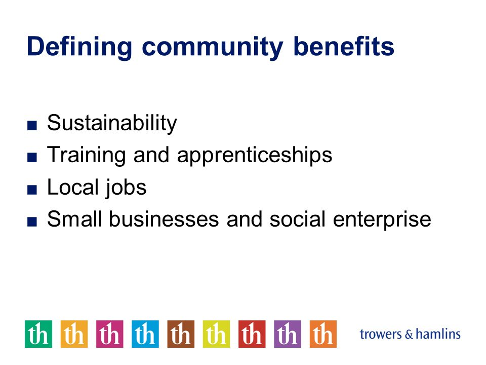 Defining community benefits Sustainability Training and apprenticeships Local jobs Small businesses and social enterprise