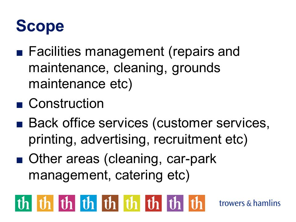 Scope Facilities management (repairs and maintenance, cleaning, grounds maintenance etc) Construction Back office services (customer services, printing, advertising, recruitment etc) Other areas (cleaning, car-park management, catering etc)