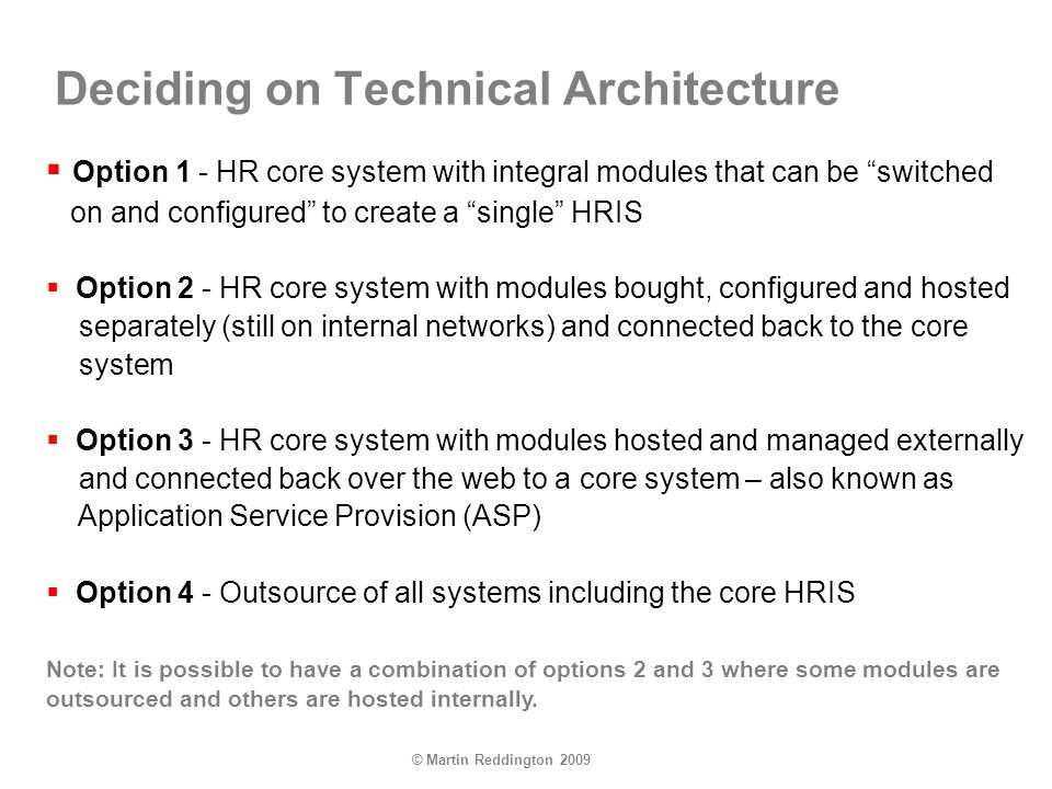 © Martin Reddington 2009 Deciding on Technical Architecture Option 1 - HR core system with integral modules that can be switched on and configured to create a single HRIS Option 2 - HR core system with modules bought, configured and hosted separately (still on internal networks) and connected back to the core system Option 3 - HR core system with modules hosted and managed externally and connected back over the web to a core system – also known as Application Service Provision (ASP) Option 4 - Outsource of all systems including the core HRIS Note: It is possible to have a combination of options 2 and 3 where some modules are outsourced and others are hosted internally.