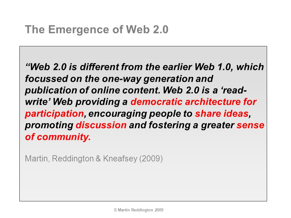 © Martin Reddington 2009 Web 2.0 is different from the earlier Web 1.0, which focussed on the one-way generation and publication of online content.