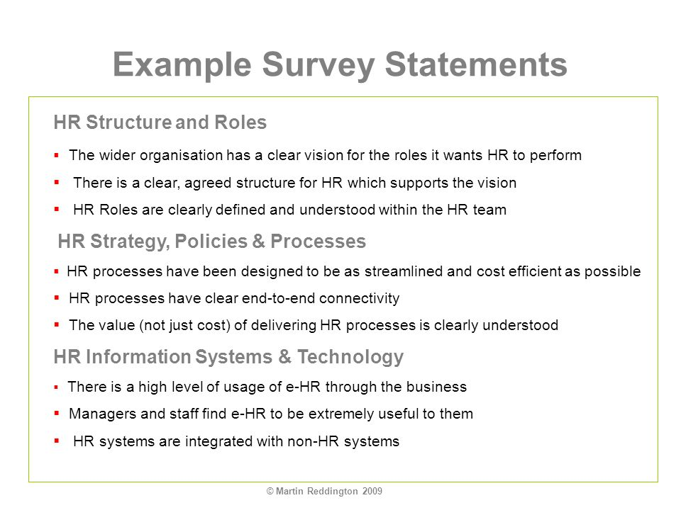 © Martin Reddington 2009 Example Survey Statements HR Structure and Roles The wider organisation has a clear vision for the roles it wants HR to perform There is a clear, agreed structure for HR which supports the vision HR Roles are clearly defined and understood within the HR team HR Strategy, Policies & Processes HR processes have been designed to be as streamlined and cost efficient as possible HR processes have clear end-to-end connectivity The value (not just cost) of delivering HR processes is clearly understood HR Information Systems & Technology There is a high level of usage of e-HR through the business Managers and staff find e-HR to be extremely useful to them HR systems are integrated with non-HR systems