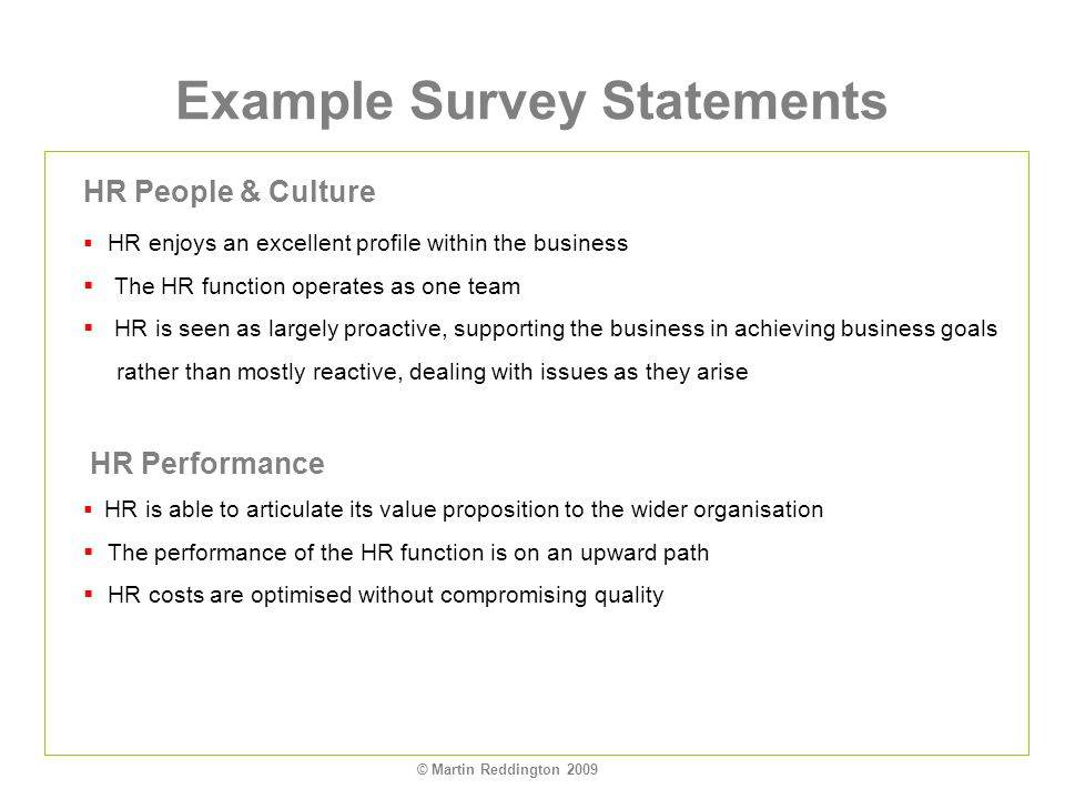 © Martin Reddington 2009 Example Survey Statements HR People & Culture HR enjoys an excellent profile within the business The HR function operates as one team HR is seen as largely proactive, supporting the business in achieving business goals rather than mostly reactive, dealing with issues as they arise HR Performance HR is able to articulate its value proposition to the wider organisation The performance of the HR function is on an upward path HR costs are optimised without compromising quality