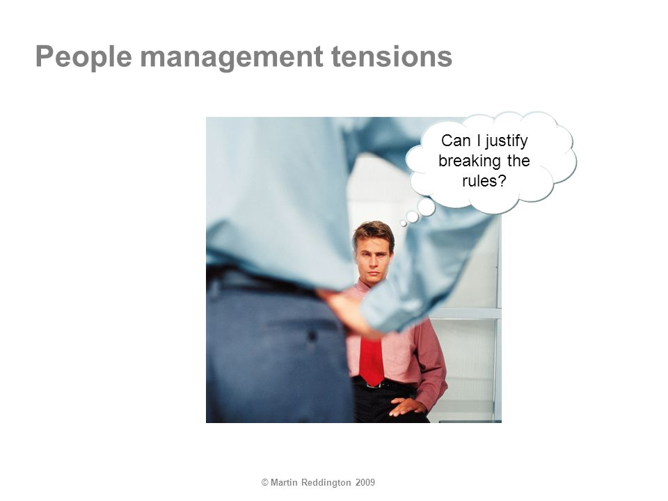© Martin Reddington 2009 Can I justify breaking the rules? People management tensions