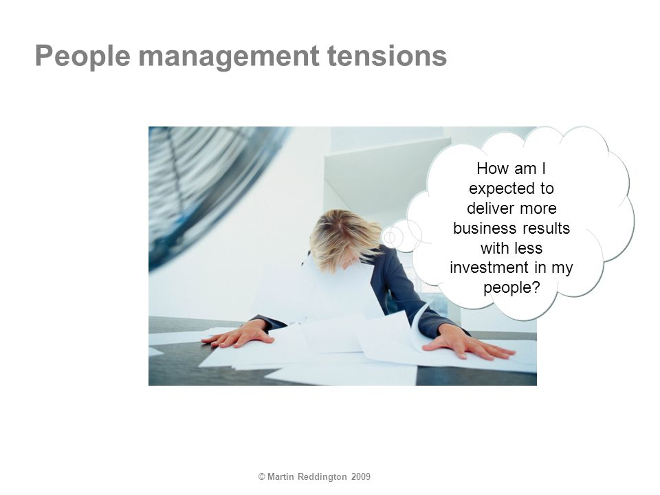 © Martin Reddington 2009 How am I expected to deliver more business results with less investment in my people? People management tensions