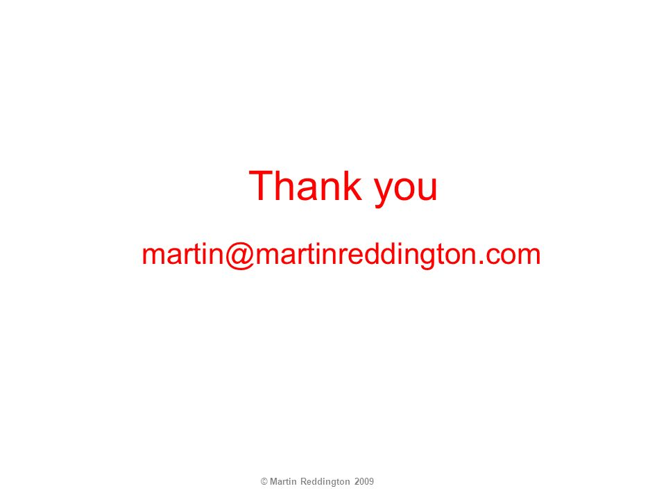 © Martin Reddington 2009 Thank you martin@martinreddington.com