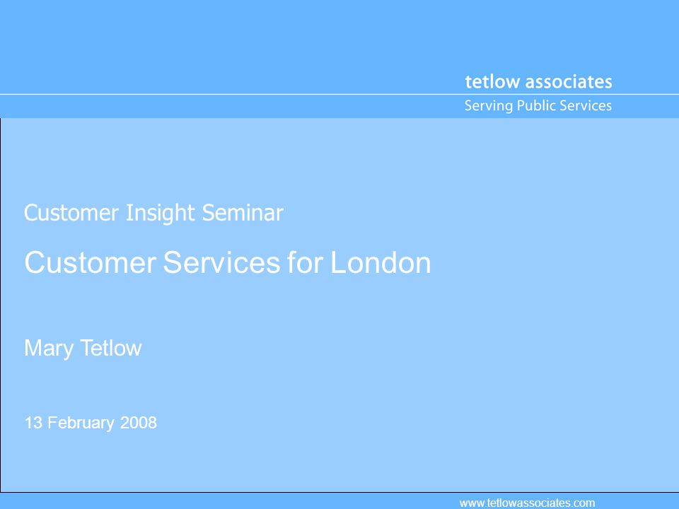 Customer Insight Seminar Customer Services for London Mary Tetlow 13 February 2008 www.tetlowassociates.com