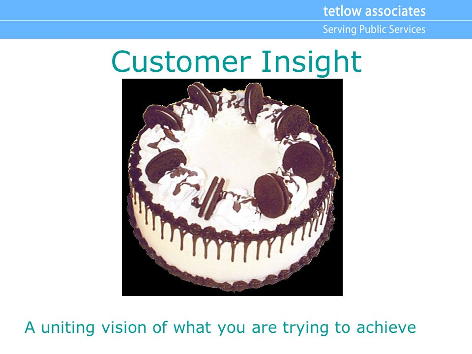 Customer Insight A uniting vision of what you are trying to achieve
