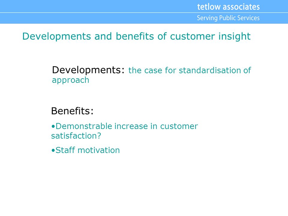 Developments and benefits of customer insight Developments: the case for standardisation of approach Benefits: Demonstrable increase in customer satisfaction.