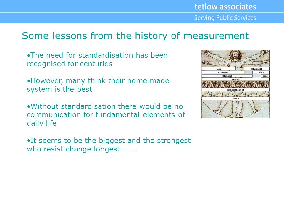 Some lessons from the history of measurement The need for standardisation has been recognised for centuries However, many think their home made system is the best Without standardisation there would be no communication for fundamental elements of daily life It seems to be the biggest and the strongest who resist change longest……..