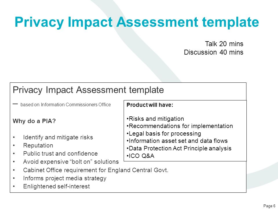 Privacy Impact Assessment template Page 6 Privacy Impact Assessment template – based on Information Commissioners Office Why do a PIA? Identify and mi
