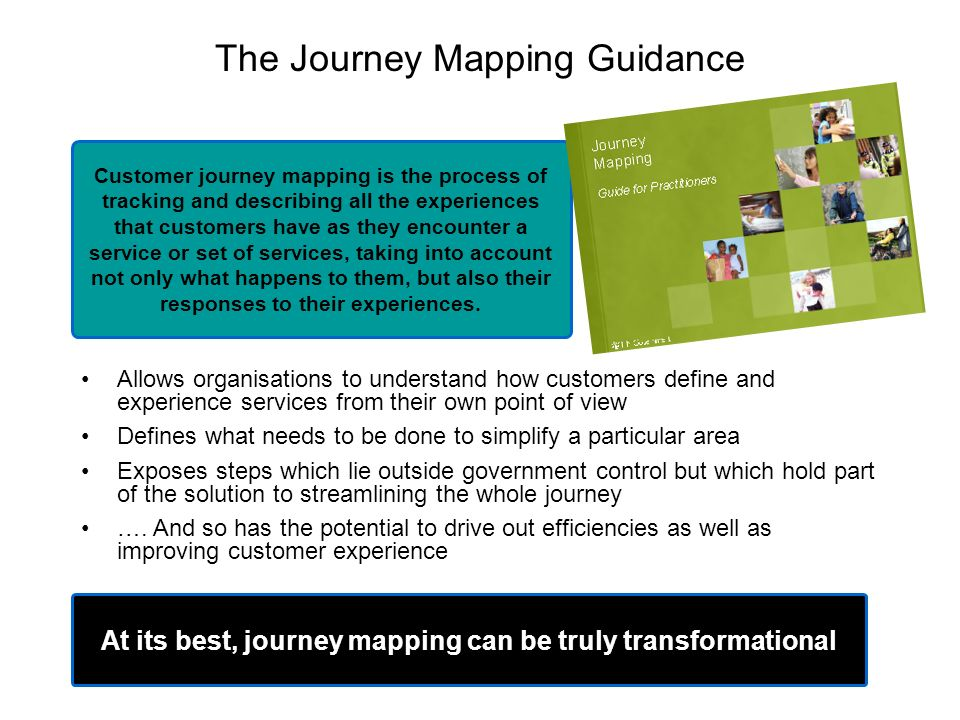 The Journey Mapping Guidance Allows organisations to understand how customers define and experience services from their own point of view Defines what