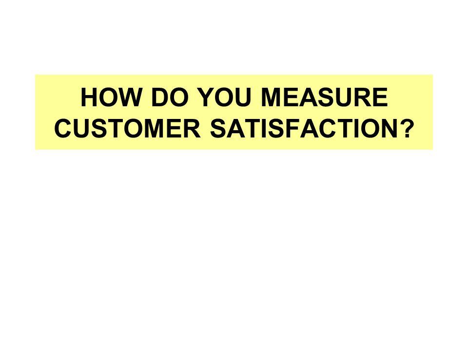 HOW DO YOU MEASURE CUSTOMER SATISFACTION?