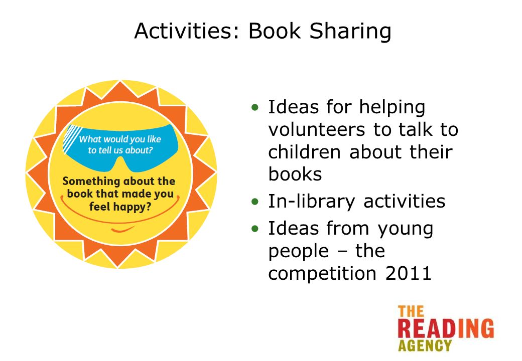 Activities: Book Sharing Ideas for helping volunteers to talk to children about their books In-library activities Ideas from young people – the competition 2011