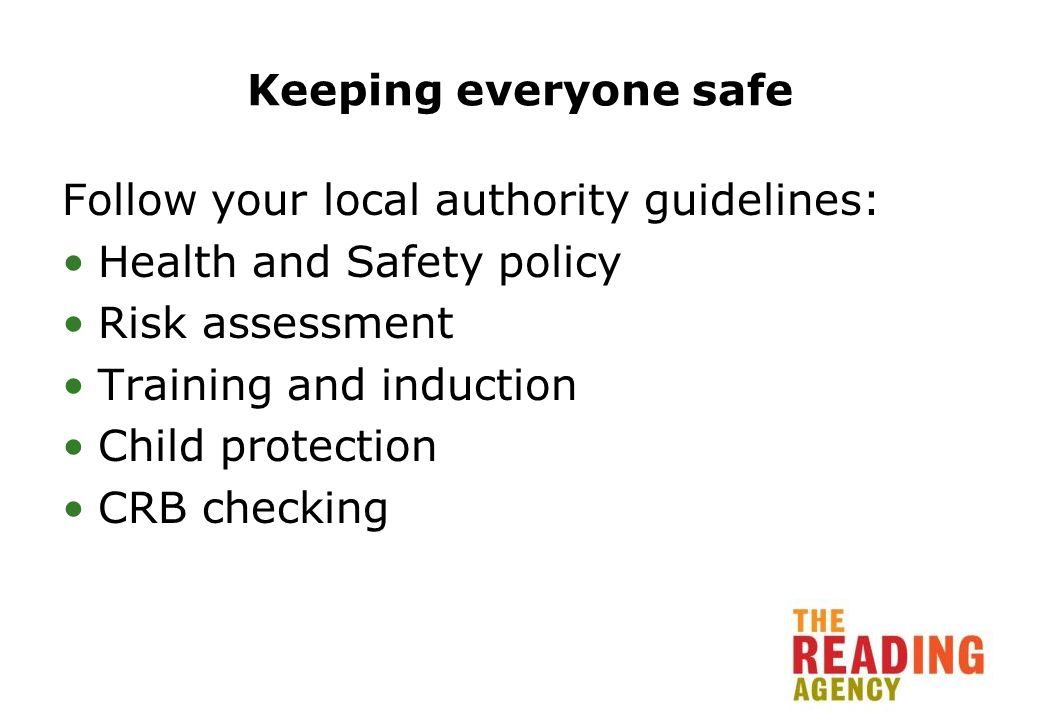 Keeping everyone safe Follow your local authority guidelines: Health and Safety policy Risk assessment Training and induction Child protection CRB checking