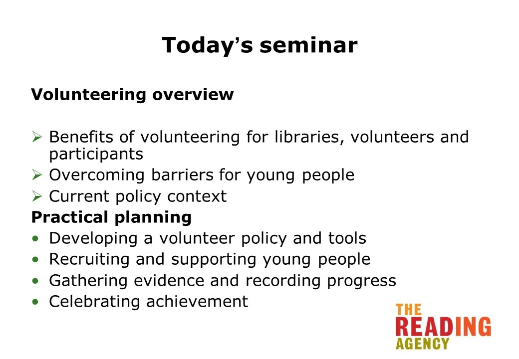Todays seminar Volunteering overview Benefits of volunteering for libraries, volunteers and participants Overcoming barriers for young people Current policy context Practical planning Developing a volunteer policy and tools Recruiting and supporting young people Gathering evidence and recording progress Celebrating achievement