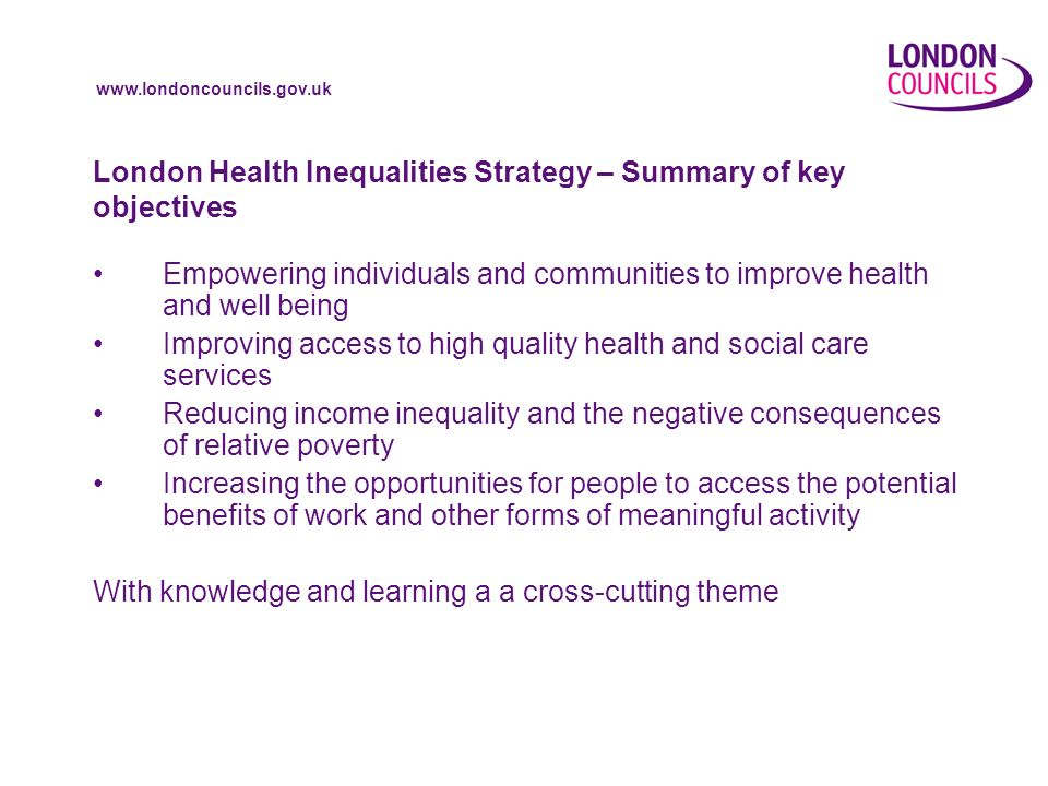 London Health Inequalities Strategy – Summary of key objectives Empowering individuals and communities to improve health and well being Improving access to high quality health and social care services Reducing income inequality and the negative consequences of relative poverty Increasing the opportunities for people to access the potential benefits of work and other forms of meaningful activity With knowledge and learning a a cross-cutting theme