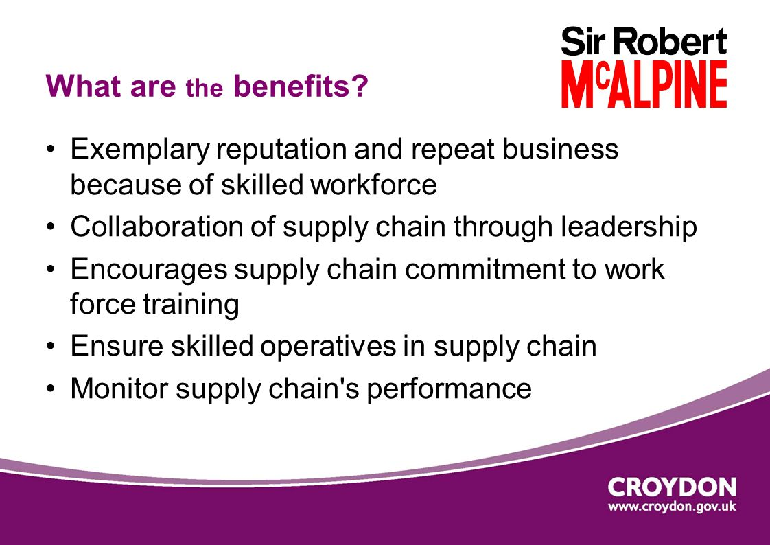 Exemplary reputation and repeat business because of skilled workforce Collaboration of supply chain through leadership Encourages supply chain commitment to work force training Ensure skilled operatives in supply chain Monitor supply chain s performance What are the benefits