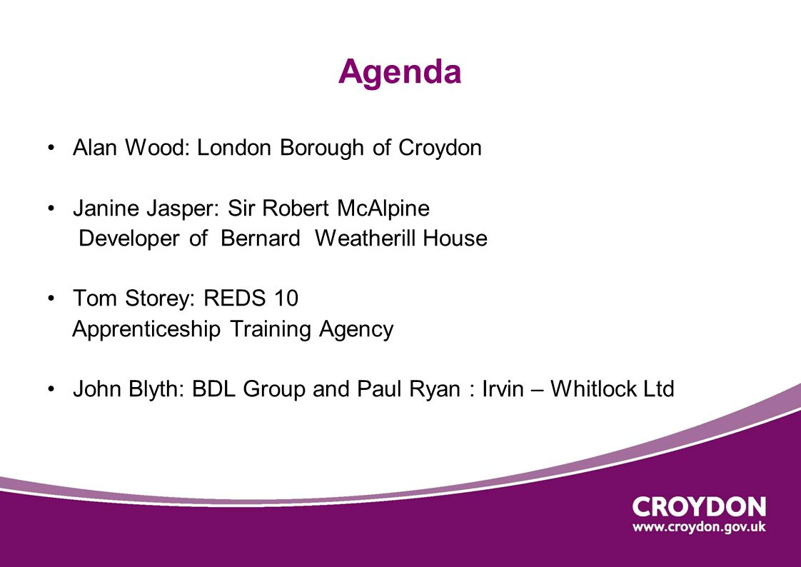 Agenda Alan Wood: London Borough of Croydon Janine Jasper: Sir Robert McAlpine Developer of Bernard Weatherill House Tom Storey: REDS 10 Apprenticeshi