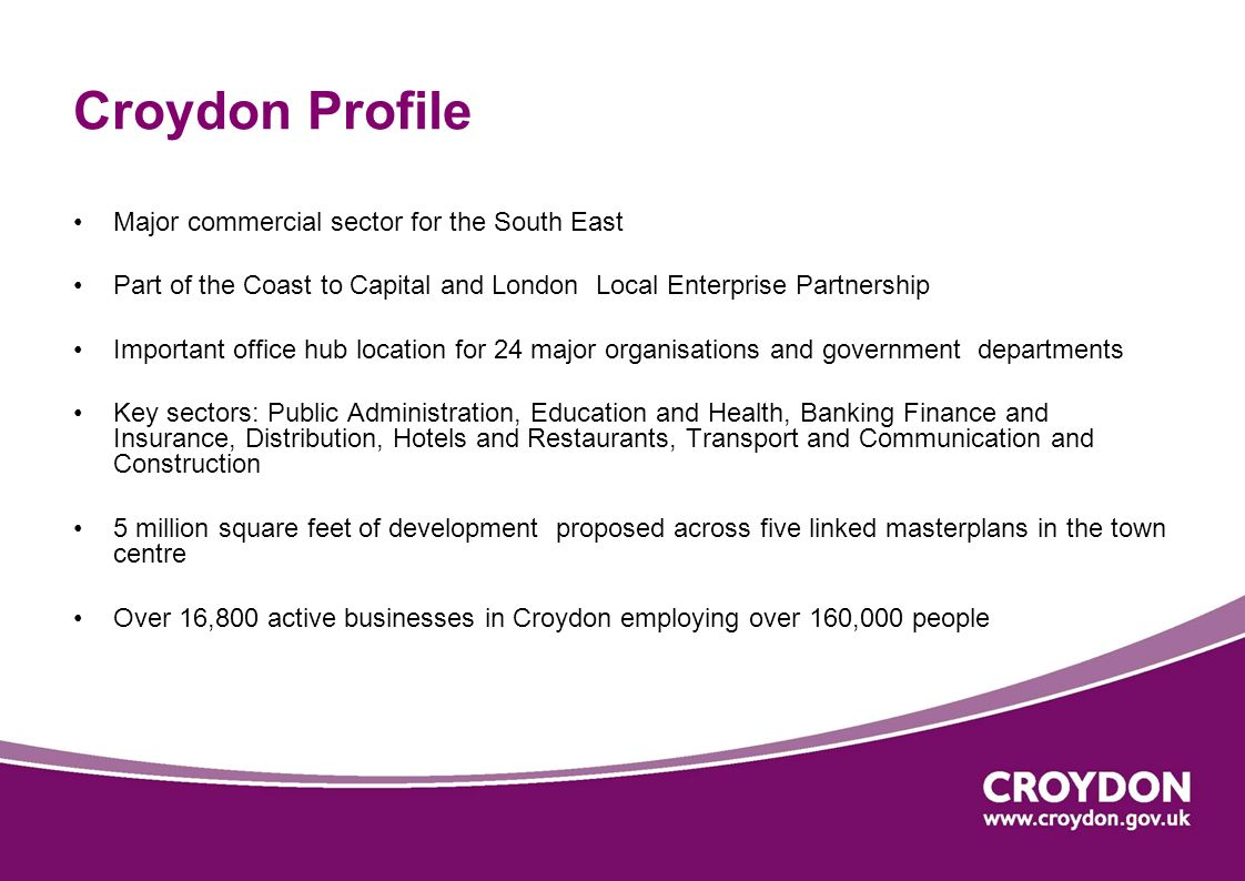Croydon Profile Major commercial sector for the South East Part of the Coast to Capital and London Local Enterprise Partnership Important office hub l