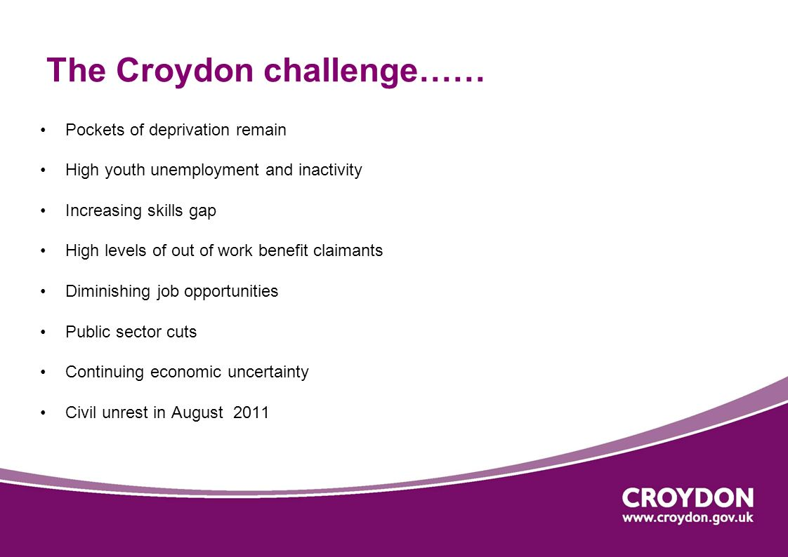 The Croydon challenge…… Pockets of deprivation remain High youth unemployment and inactivity Increasing skills gap High levels of out of work benefit claimants Diminishing job opportunities Public sector cuts Continuing economic uncertainty Civil unrest in August 2011