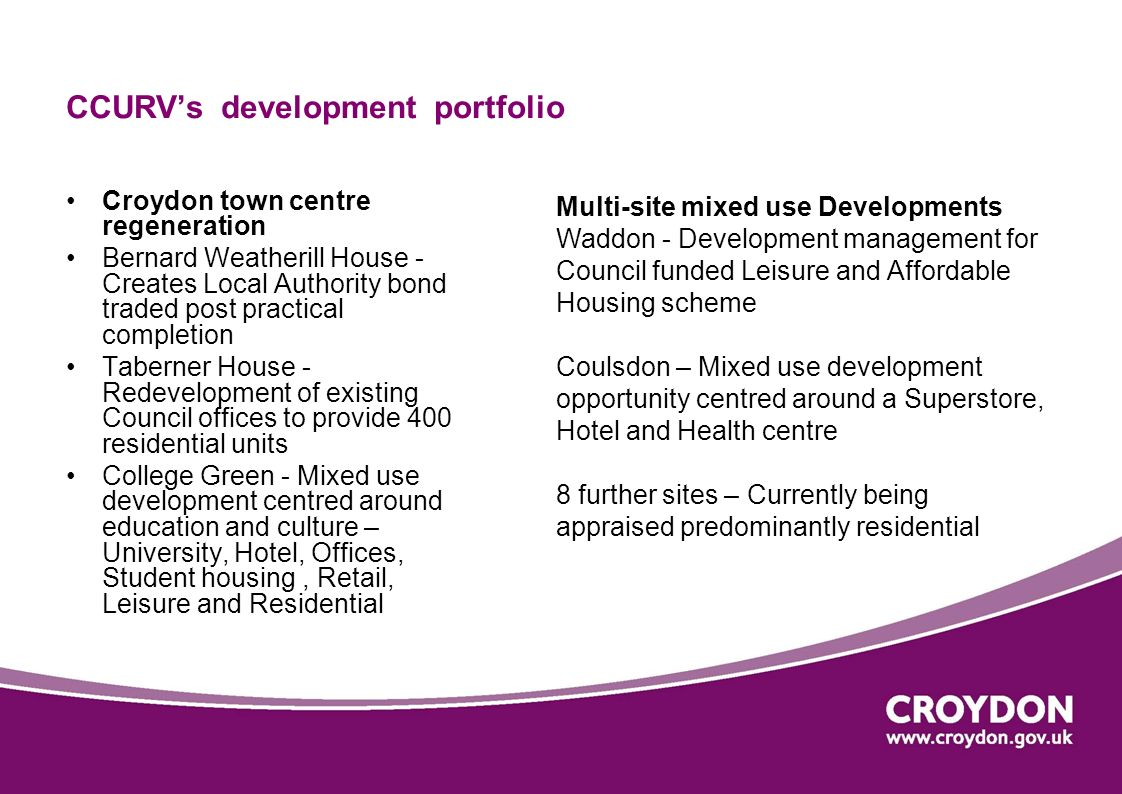 CCURVs development portfolio Croydon town centre regeneration Bernard Weatherill House - Creates Local Authority bond traded post practical completion Taberner House - Redevelopment of existing Council offices to provide 400 residential units College Green - Mixed use development centred around education and culture – University, Hotel, Offices, Student housing, Retail, Leisure and Residential Multi-site mixed use Developments Waddon - Development management for Council funded Leisure and Affordable Housing scheme Coulsdon – Mixed use development opportunity centred around a Superstore, Hotel and Health centre 8 further sites – Currently being appraised predominantly residential