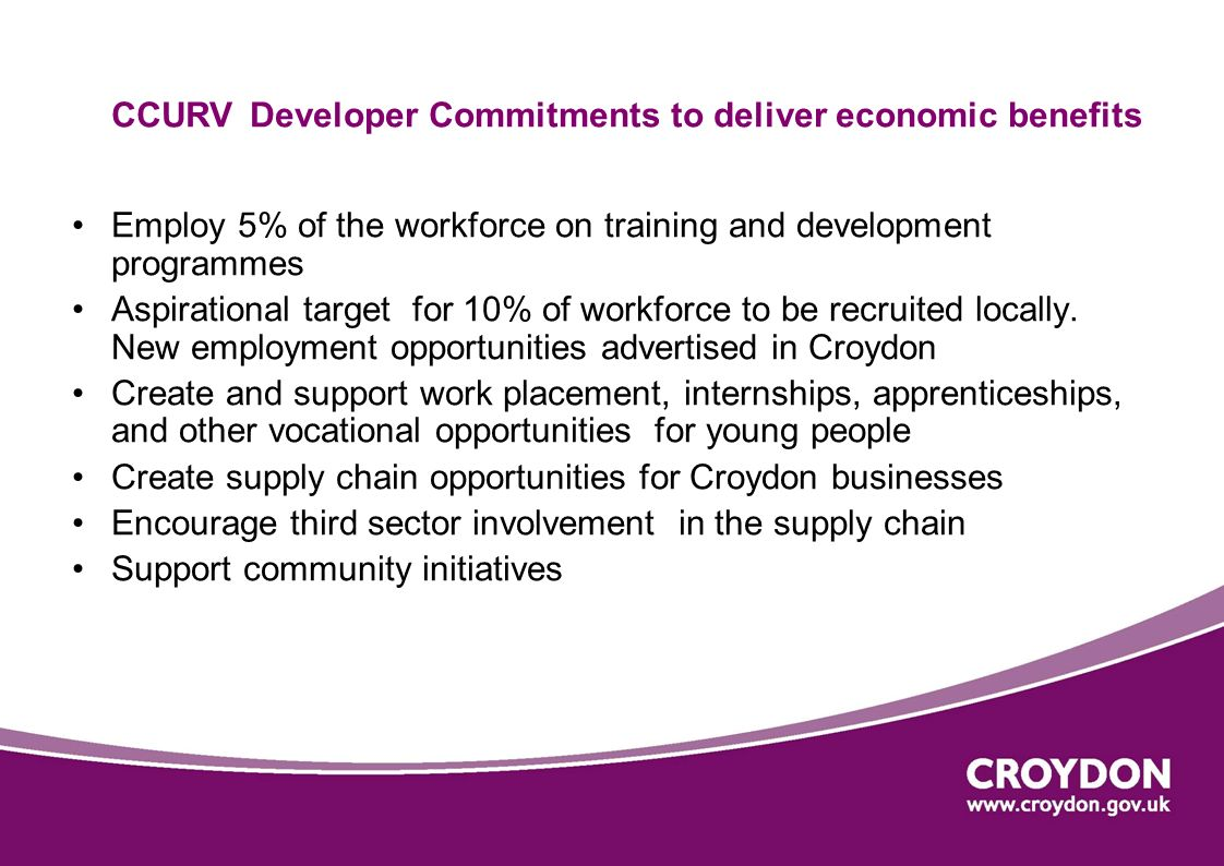 CCURV Developer Commitments to deliver economic benefits Employ 5% of the workforce on training and development programmes Aspirational target for 10% of workforce to be recruited locally.