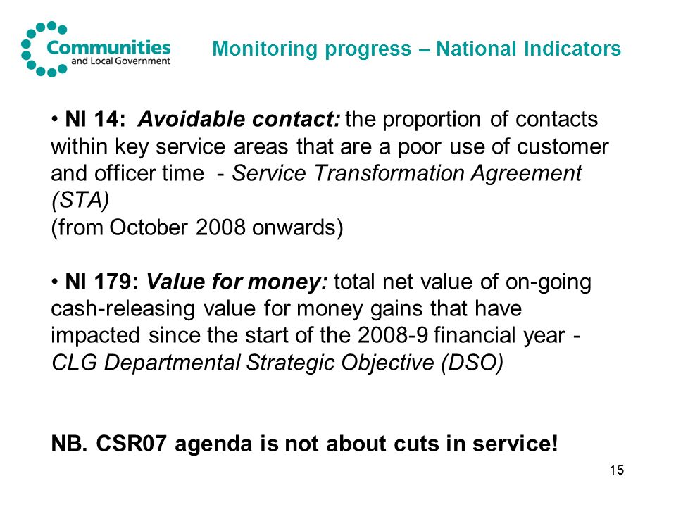 15 Monitoring progress – National Indicators NI 14: Avoidable contact: the proportion of contacts within key service areas that are a poor use of customer and officer time - Service Transformation Agreement (STA) (from October 2008 onwards) NI 179: Value for money: total net value of on-going cash-releasing value for money gains that have impacted since the start of the 2008-9 financial year - CLG Departmental Strategic Objective (DSO) NB.