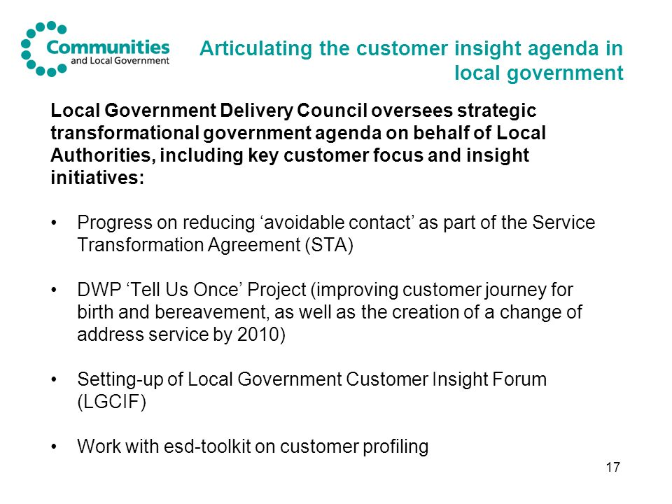 17 Articulating the customer insight agenda in local government Local Government Delivery Council oversees strategic transformational government agenda on behalf of Local Authorities, including key customer focus and insight initiatives: Progress on reducing avoidable contact as part of the Service Transformation Agreement (STA) DWP Tell Us Once Project (improving customer journey for birth and bereavement, as well as the creation of a change of address service by 2010) Setting-up of Local Government Customer Insight Forum (LGCIF) Work with esd-toolkit on customer profiling