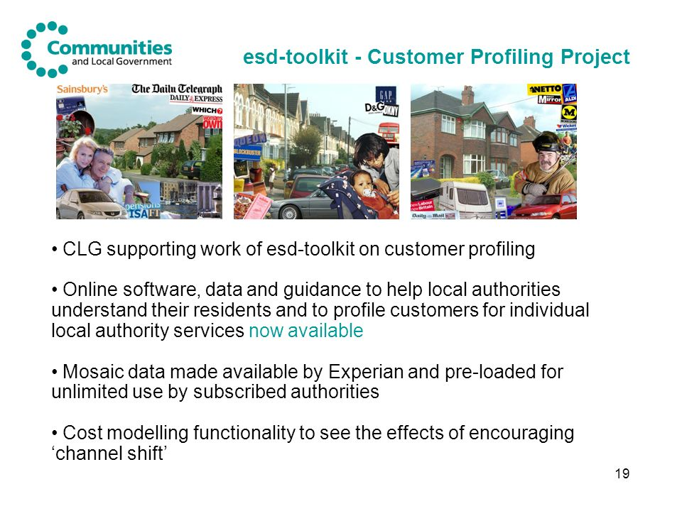 19 esd-toolkit - Customer Profiling Project CLG supporting work of esd-toolkit on customer profiling Online software, data and guidance to help local authorities understand their residents and to profile customers for individual local authority services now available Mosaic data made available by Experian and pre-loaded for unlimited use by subscribed authorities Cost modelling functionality to see the effects of encouraging channel shift