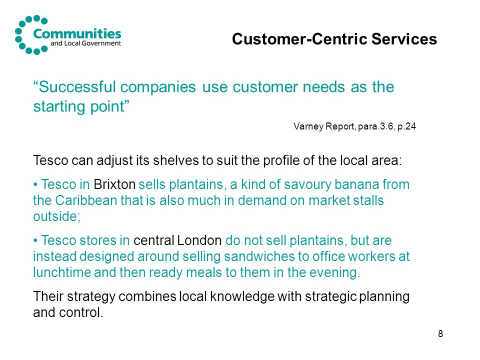 8 Customer-Centric Services Tesco can adjust its shelves to suit the profile of the local area: Tesco in Brixton sells plantains, a kind of savoury banana from the Caribbean that is also much in demand on market stalls outside; Tesco stores in central London do not sell plantains, but are instead designed around selling sandwiches to office workers at lunchtime and then ready meals to them in the evening.