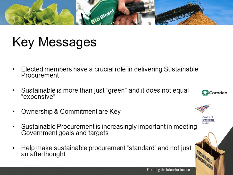 Key Messages Elected members have a crucial role in delivering Sustainable Procurement Sustainable is more than just green and it does not equal expensive Ownership & Commitment are Key Sustainable Procurement is increasingly important in meeting Government goals and targets Help make sustainable procurement standard and not just an afterthought
